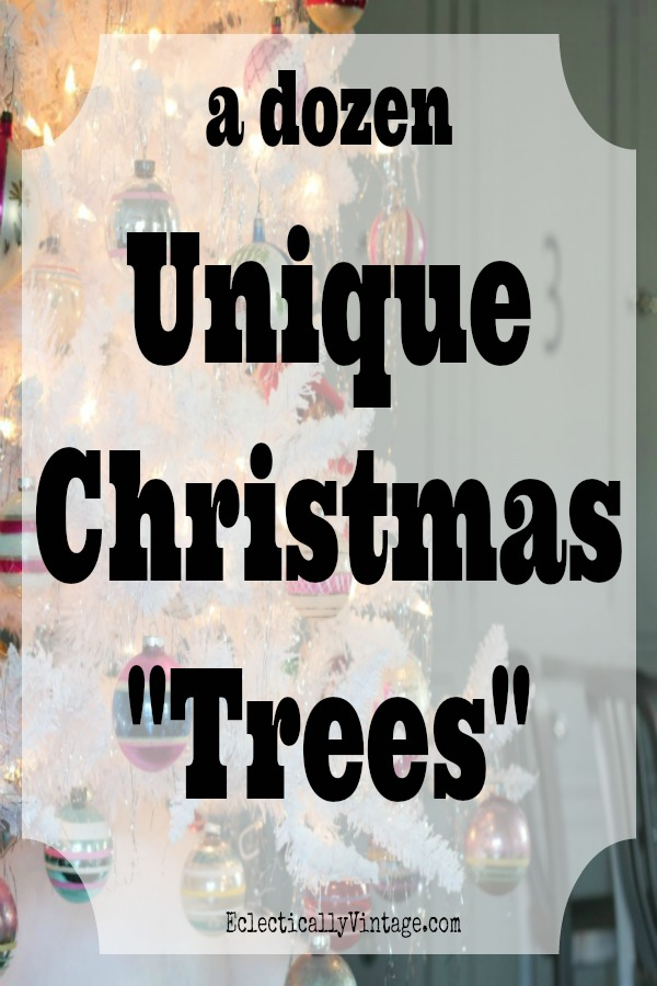 12 Unique Christmas Trees! eclecticallyvintage.com
